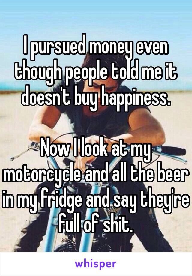 I pursued money even though people told me it doesn't buy happiness.   Now I look at my motorcycle and all the beer in my fridge and say they're full of shit.