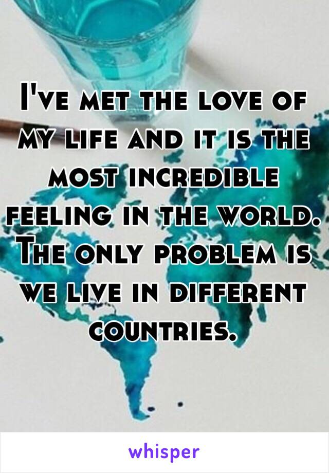 I've met the love of my life and it is the most incredible feeling in the world. The only problem is we live in different countries.