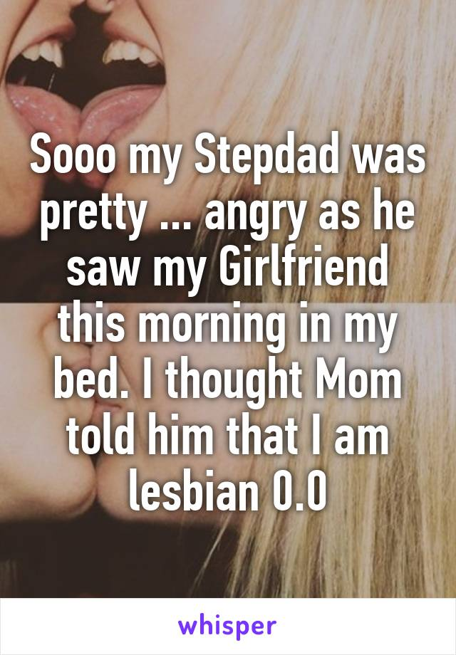 Sooo my Stepdad was pretty ... angry as he saw my Girlfriend this morning in my bed. I thought Mom told him that I am lesbian 0.0