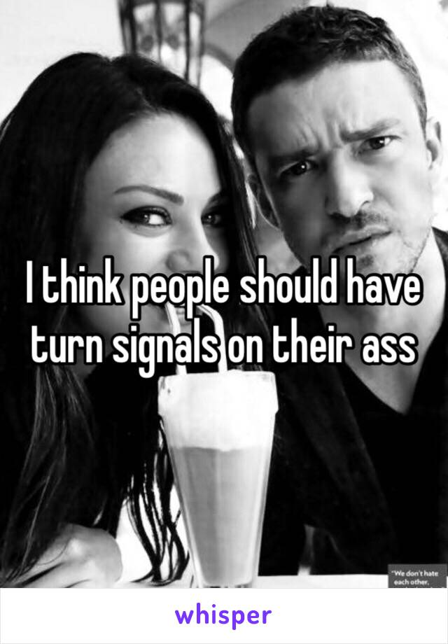 I think people should have turn signals on their ass