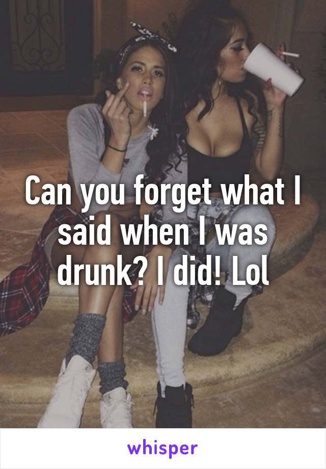 Can you forget what I said when I was drunk? I did! Lol