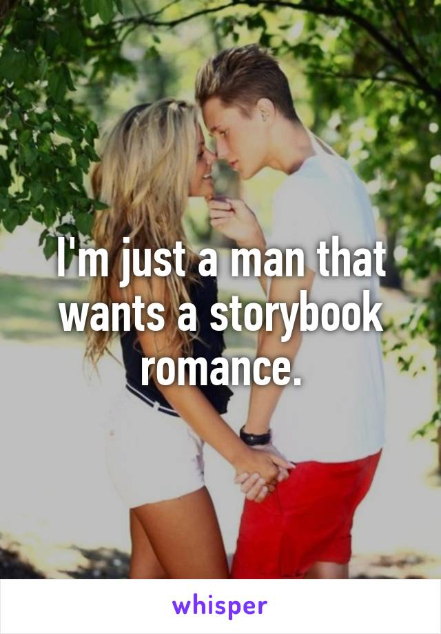 I'm just a man that wants a storybook romance.