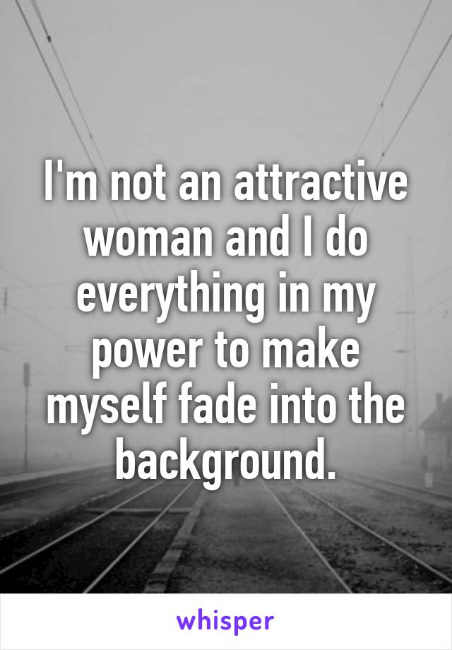 I'm not an attractive woman and I do everything in my power to make myself fade into the background.