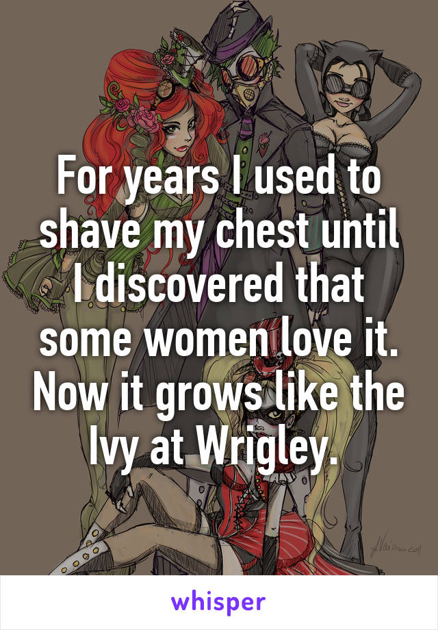 For years I used to shave my chest until I discovered that some women love it. Now it grows like the Ivy at Wrigley.