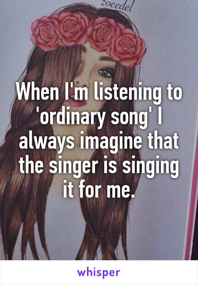 When I'm listening to 'ordinary song' I always imagine that the singer is singing it for me.