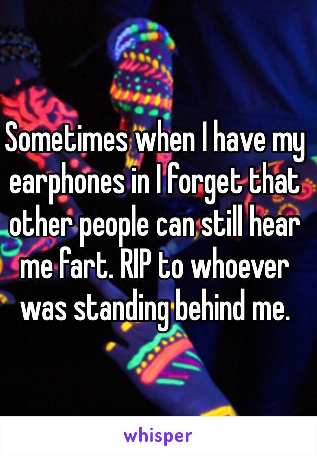 Sometimes when I have my earphones in I forget that other people can still hear me fart. RIP to whoever was standing behind me.