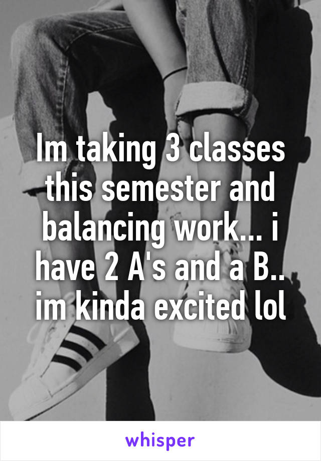 Im taking 3 classes this semester and balancing work... i have 2 A's and a B.. im kinda excited lol
