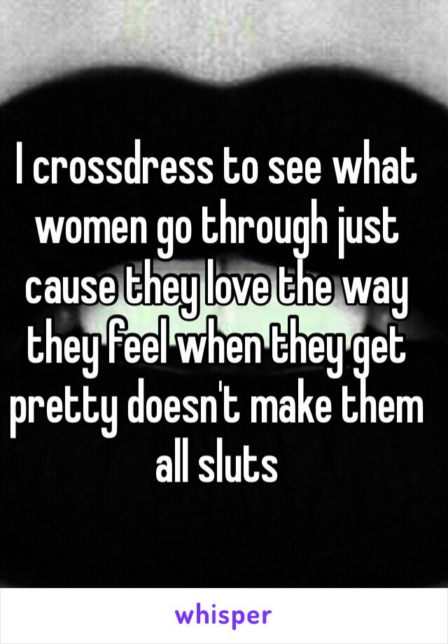 I crossdress to see what women go through just cause they love the way they feel when they get pretty doesn't make them all sluts