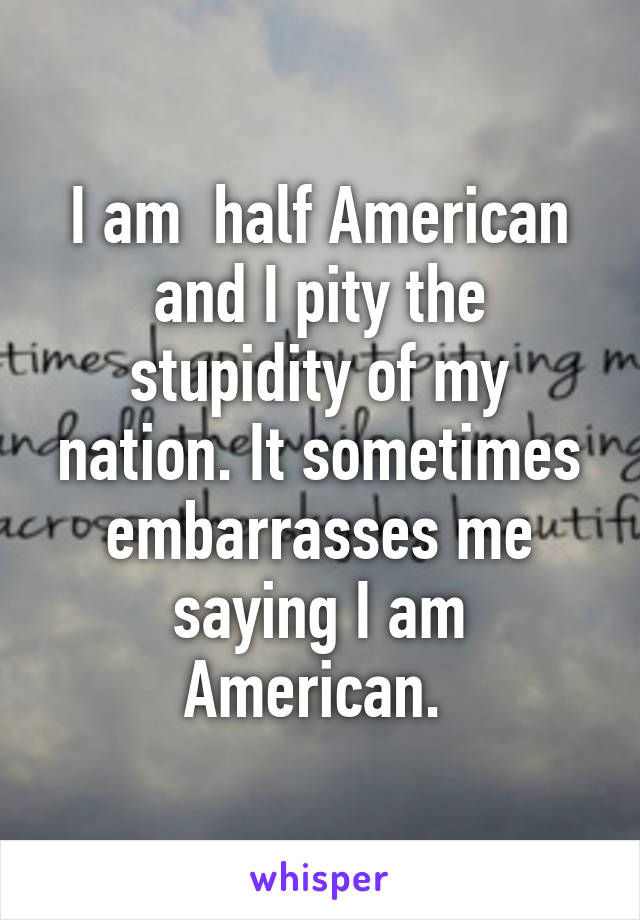 I am  half American and I pity the stupidity of my nation. It sometimes embarrasses me saying I am American.