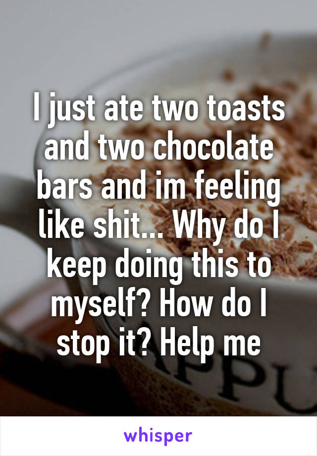 I just ate two toasts and two chocolate bars and im feeling like shit... Why do I keep doing this to myself? How do I stop it? Help me