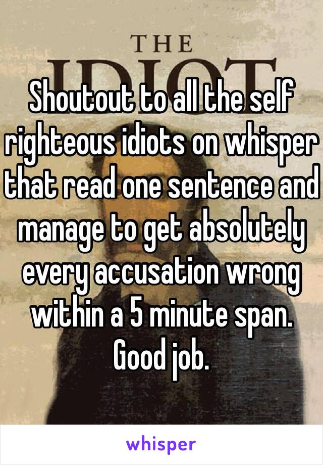 Shoutout to all the self righteous idiots on whisper that read one sentence and manage to get absolutely every accusation wrong within a 5 minute span. Good job.