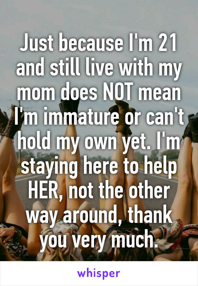 Just because I'm 21 and still live with my mom does NOT mean I'm immature or can't hold my own yet. I'm staying here to help HER, not the other way around, thank you very much.