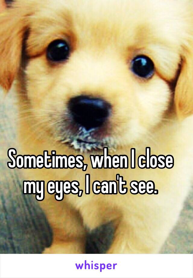 Sometimes, when I close my eyes, I can't see.
