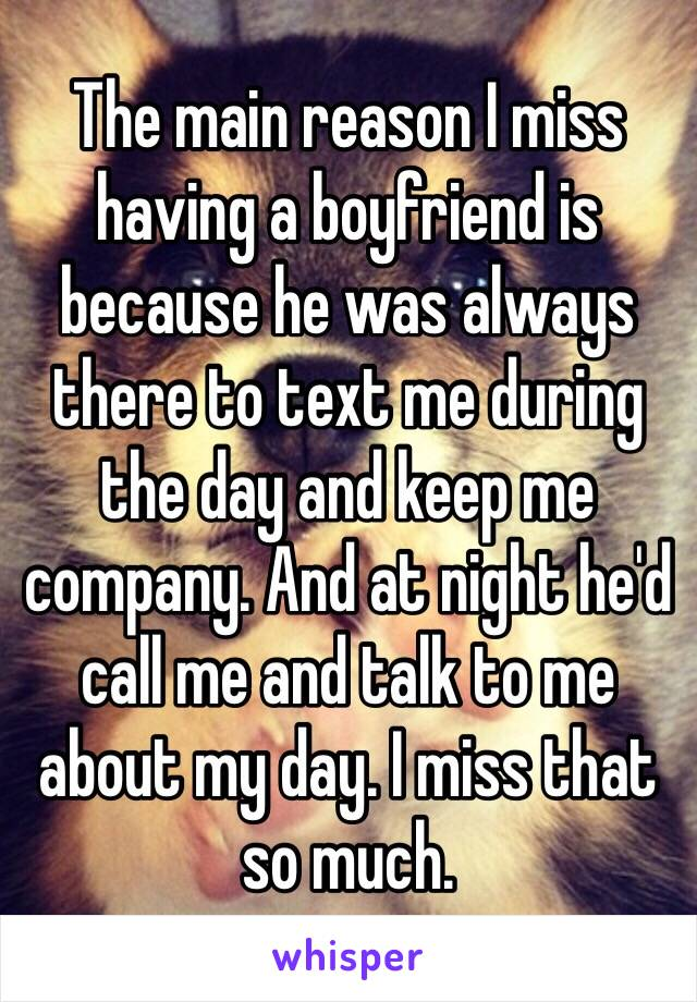 The main reason I miss having a boyfriend is because he was always there to text me during the day and keep me company. And at night he'd call me and talk to me about my day. I miss that so much.