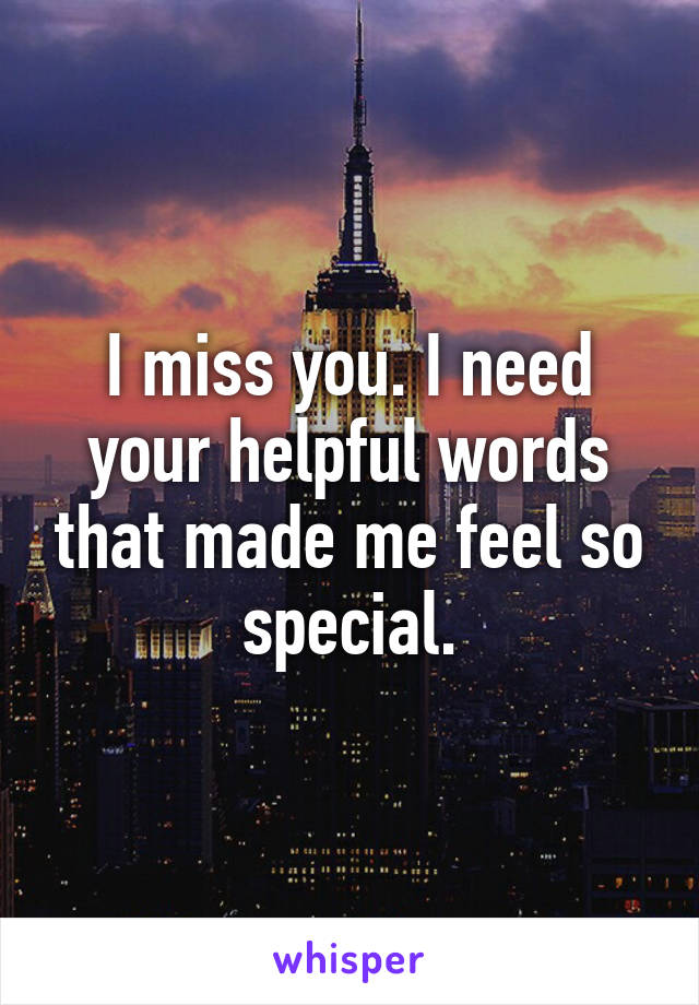 I miss you. I need your helpful words that made me feel so special.