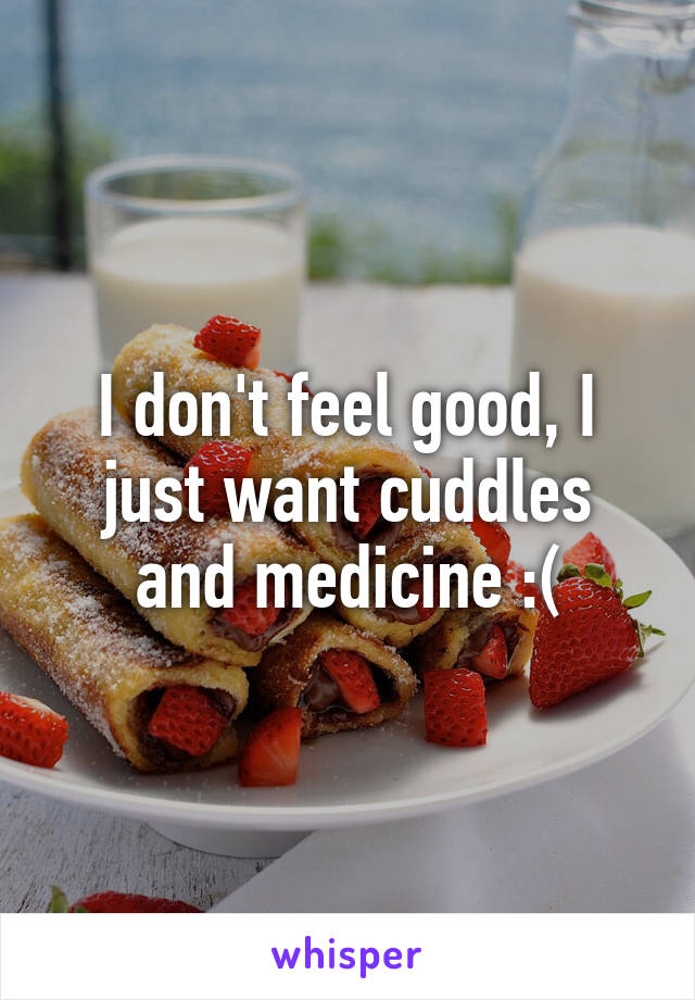 I don't feel good, I just want cuddles and medicine :(
