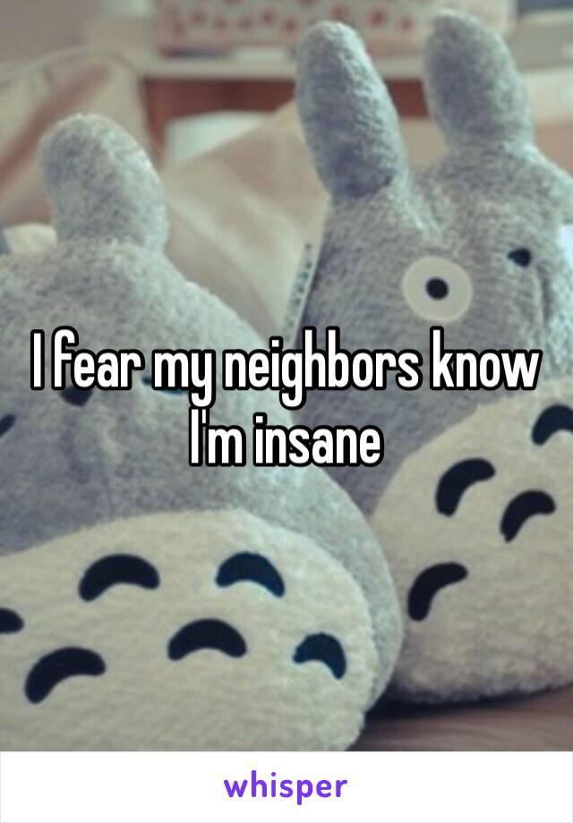 I fear my neighbors know I'm insane