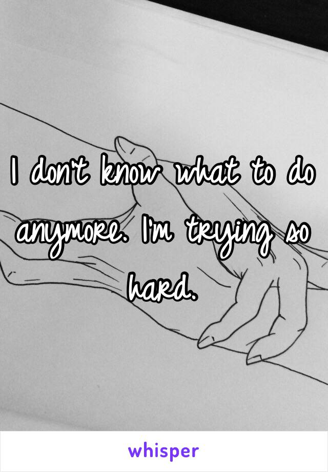 I don't know what to do anymore. I'm trying so hard.