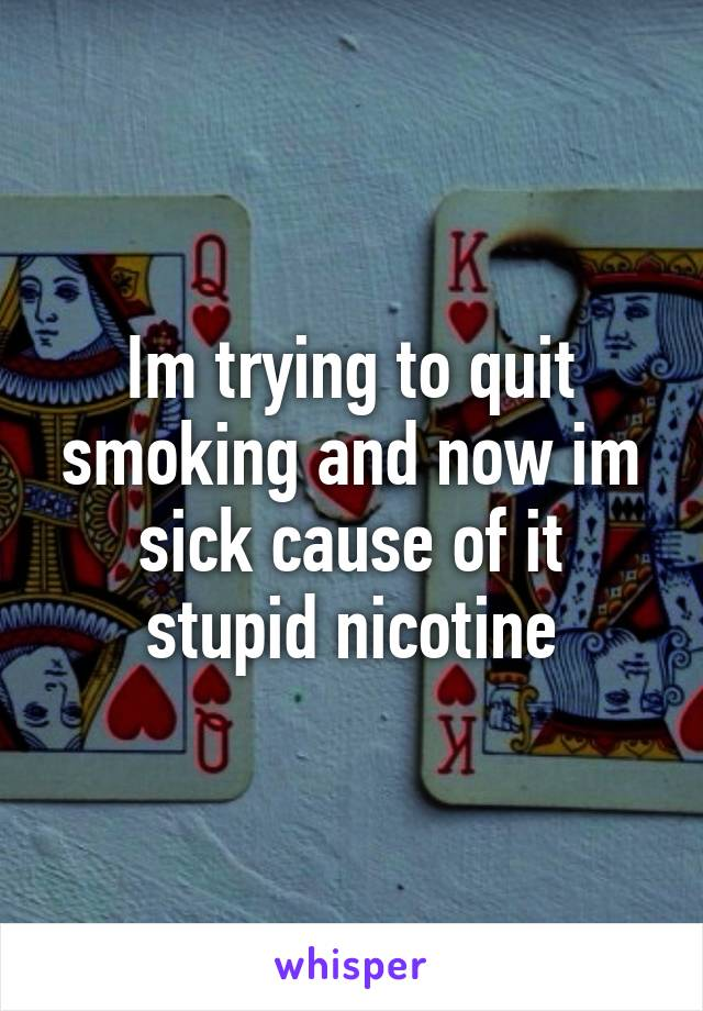 Im trying to quit smoking and now im sick cause of it stupid nicotine