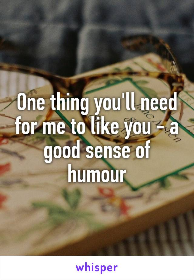 One thing you'll need for me to like you - a good sense of humour