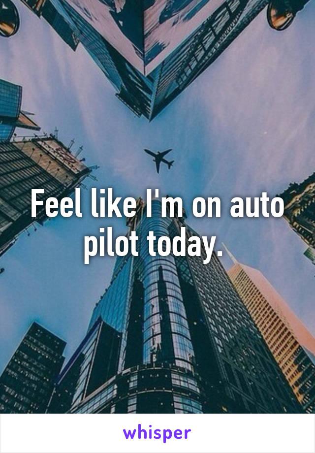 Feel like I'm on auto pilot today.