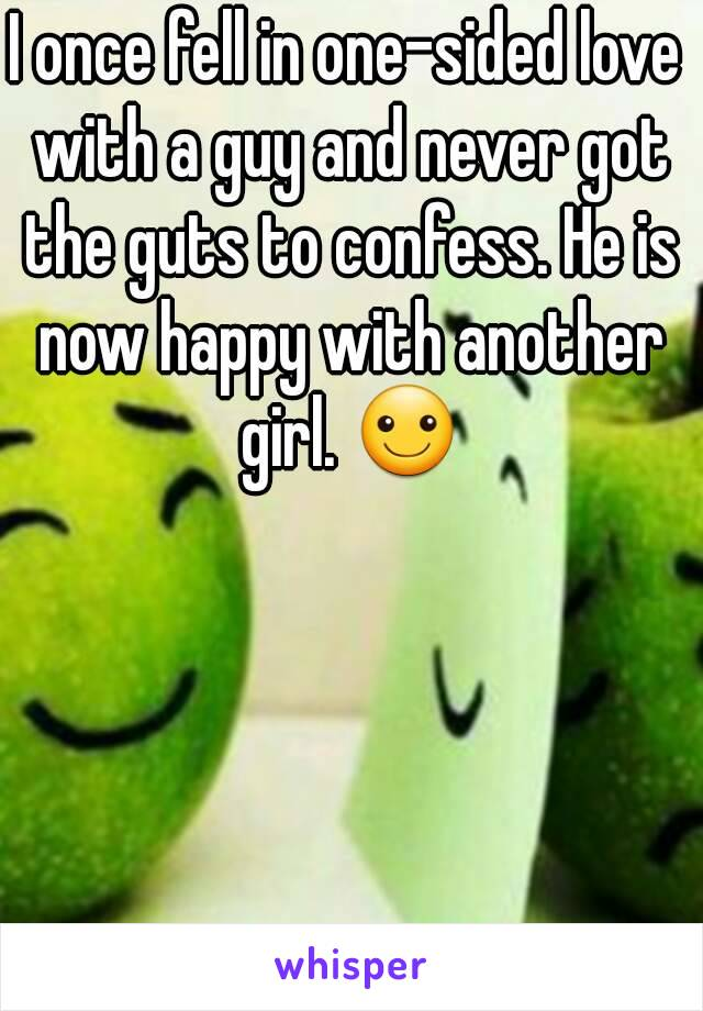 I once fell in one-sided love with a guy and never got the guts to confess. He is now happy with another girl. ☺