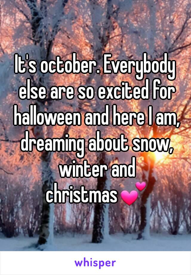 It's october. Everybody else are so excited for halloween and here I am, dreaming about snow, winter and christmas💕