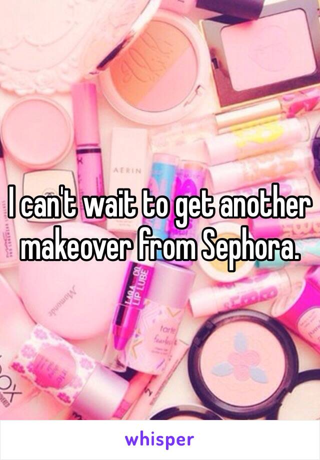 I can't wait to get another makeover from Sephora.