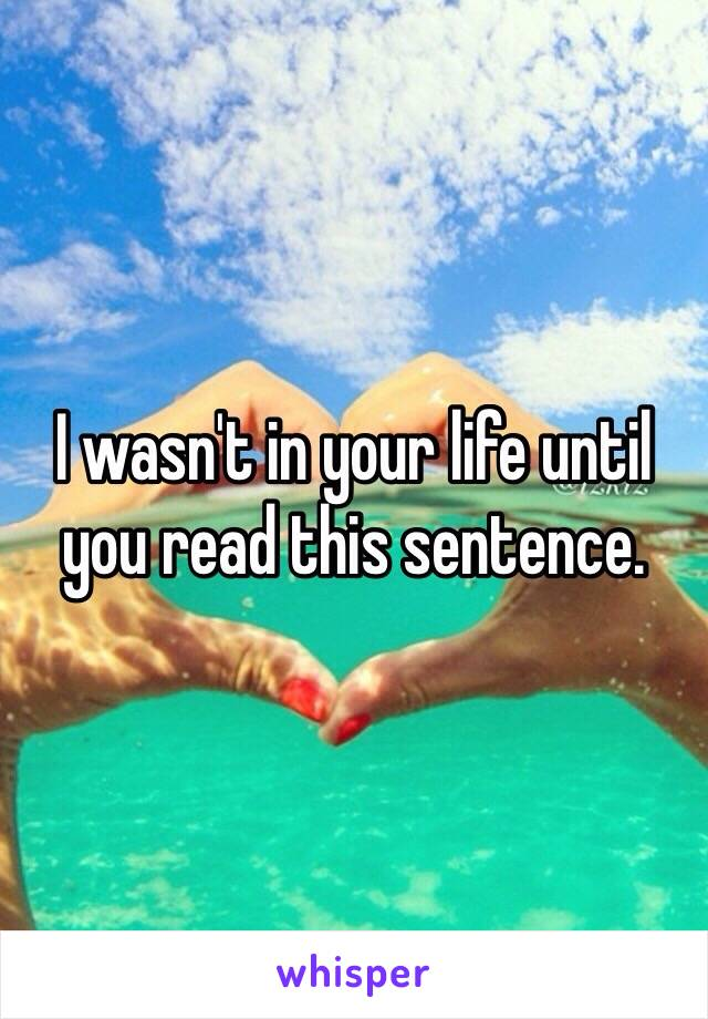 I wasn't in your life until you read this sentence.