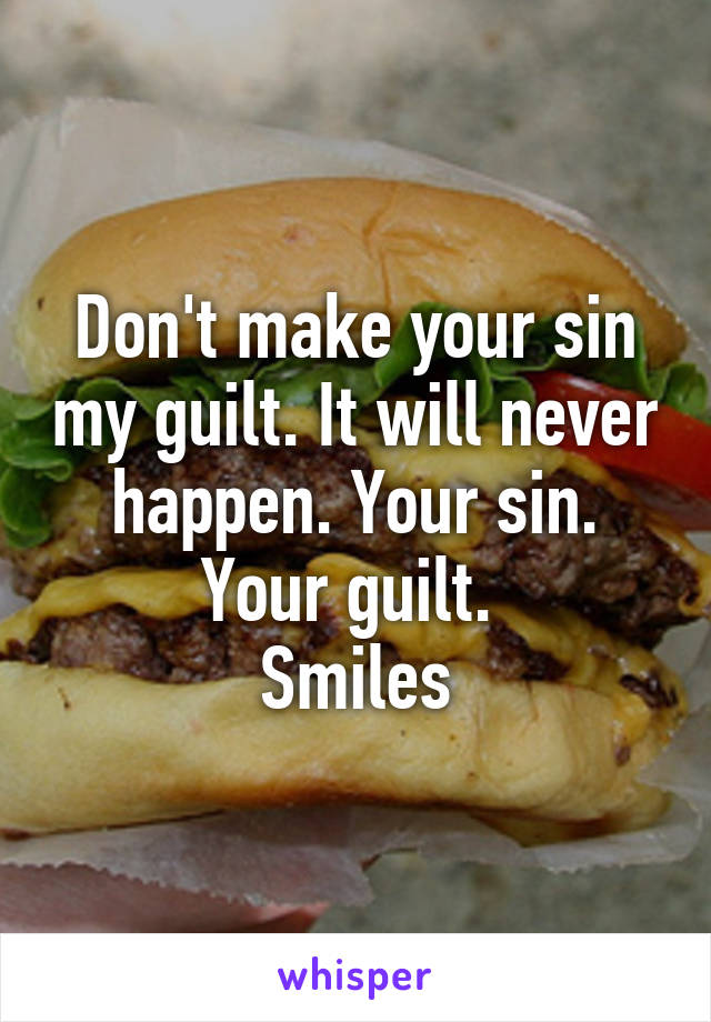 Don't make your sin my guilt. It will never happen. Your sin. Your guilt.  Smiles