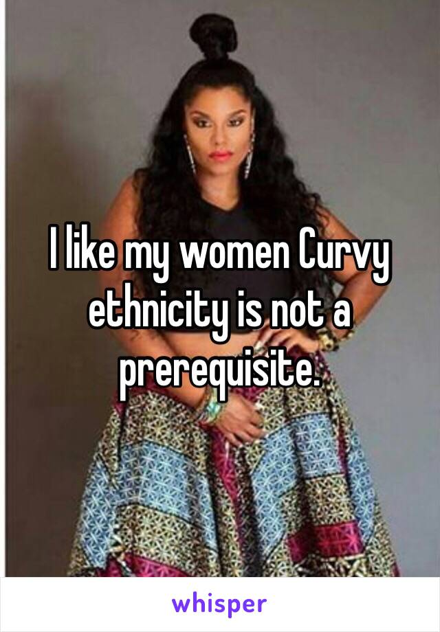 I like my women Curvy ethnicity is not a prerequisite.