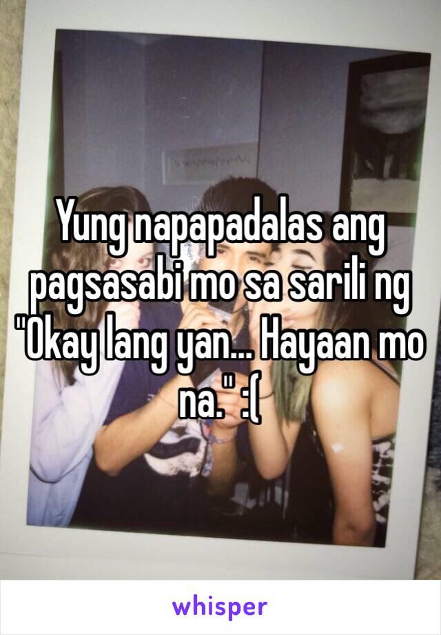 """Yung napapadalas ang pagsasabi mo sa sarili ng """"Okay lang yan... Hayaan mo na."""" :("""