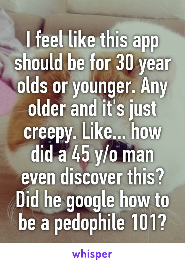 I feel like this app should be for 30 year olds or younger. Any older and it's just creepy. Like... how did a 45 y/o man even discover this? Did he google how to be a pedophile 101?