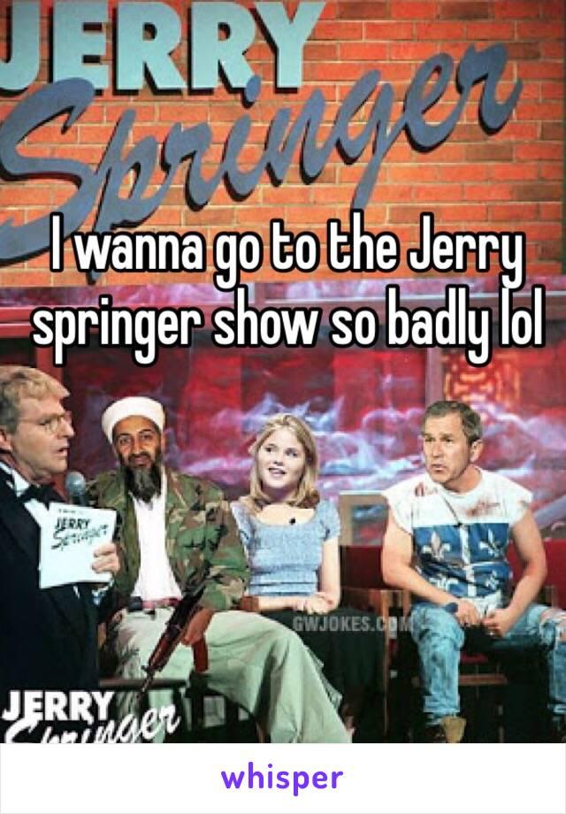 I wanna go to the Jerry springer show so badly lol