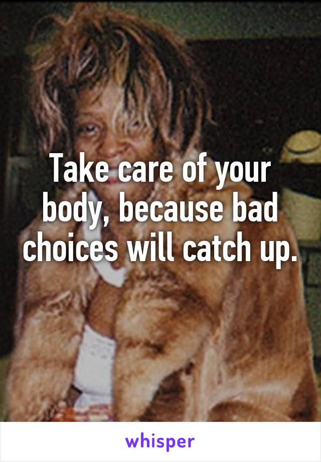 Take care of your body, because bad choices will catch up.