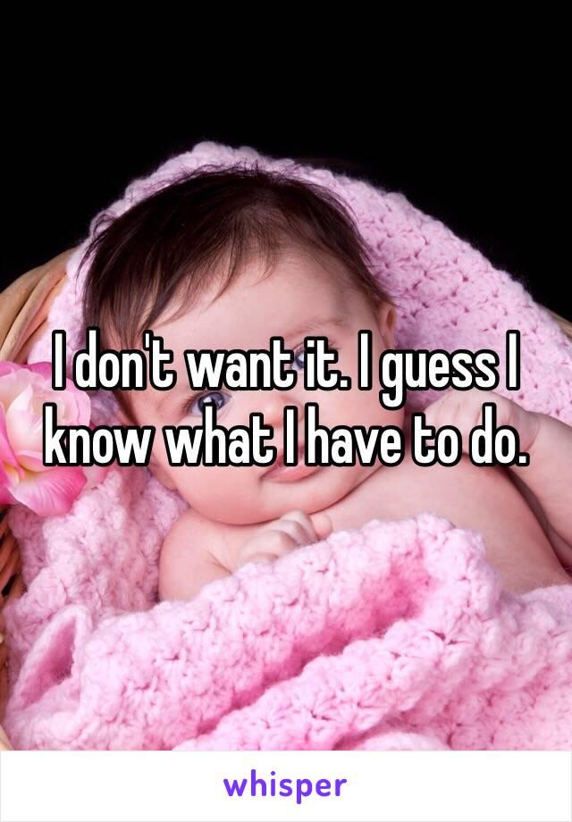 I don't want it. I guess I know what I have to do.