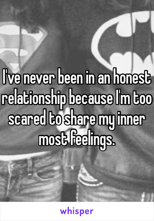 I've never been in an honest relationship because I'm too scared to share my inner most feelings.