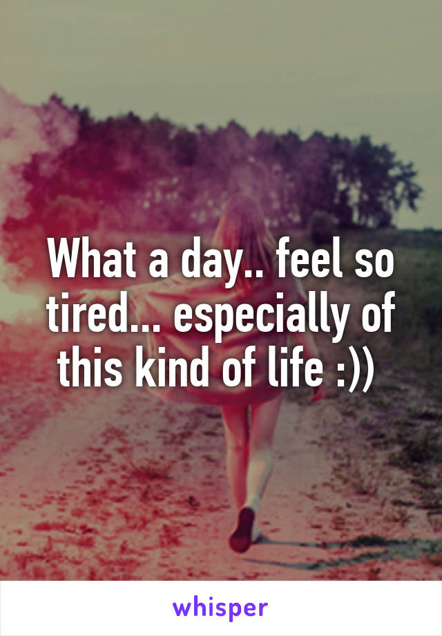 What a day.. feel so tired... especially of this kind of life :))