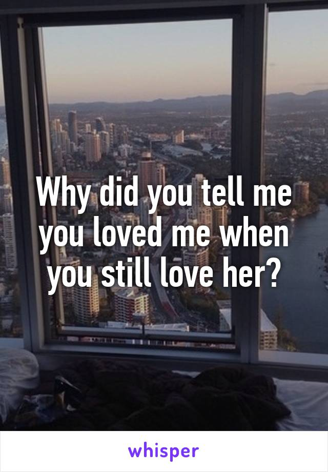Why did you tell me you loved me when you still love her?