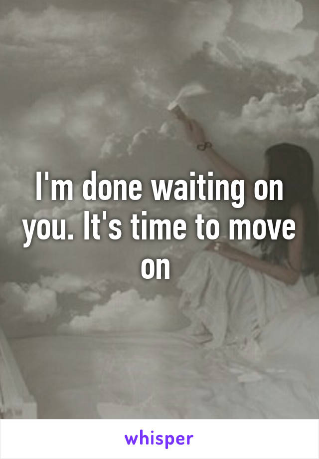 I'm done waiting on you. It's time to move on