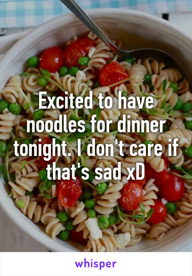 Excited to have noodles for dinner tonight. I don't care if that's sad xD
