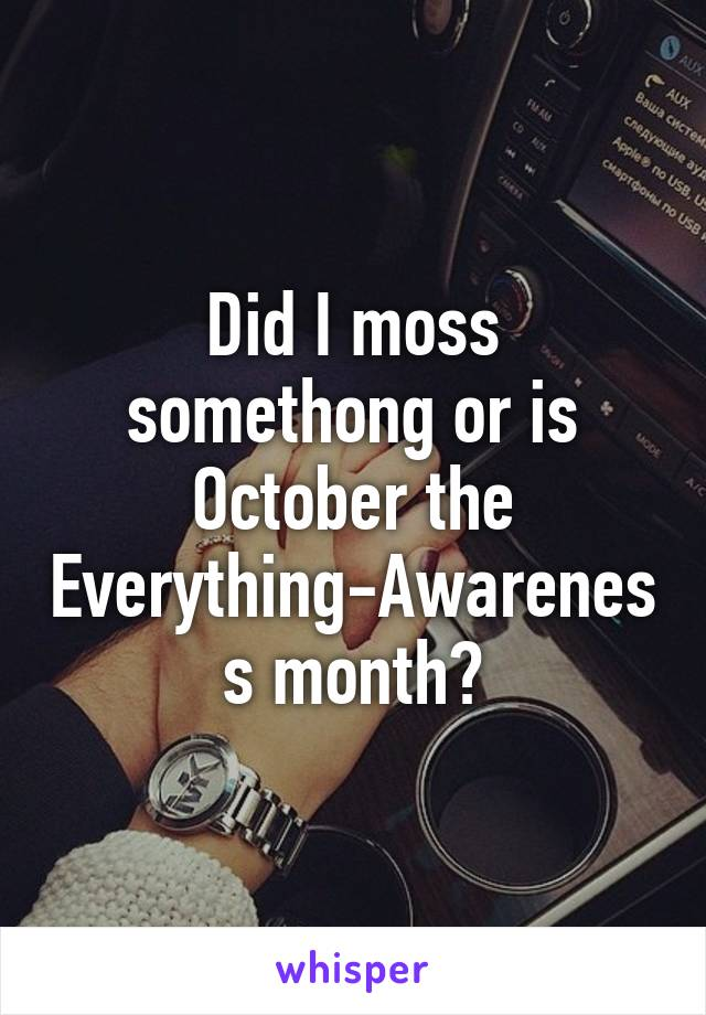Did I moss somethong or is October the Everything-Awareness month?