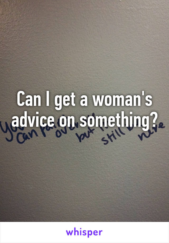Can I get a woman's advice on something?