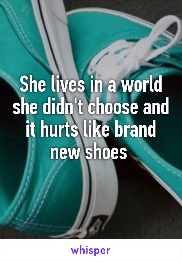 She lives in a world she didn't choose and it hurts like brand new shoes