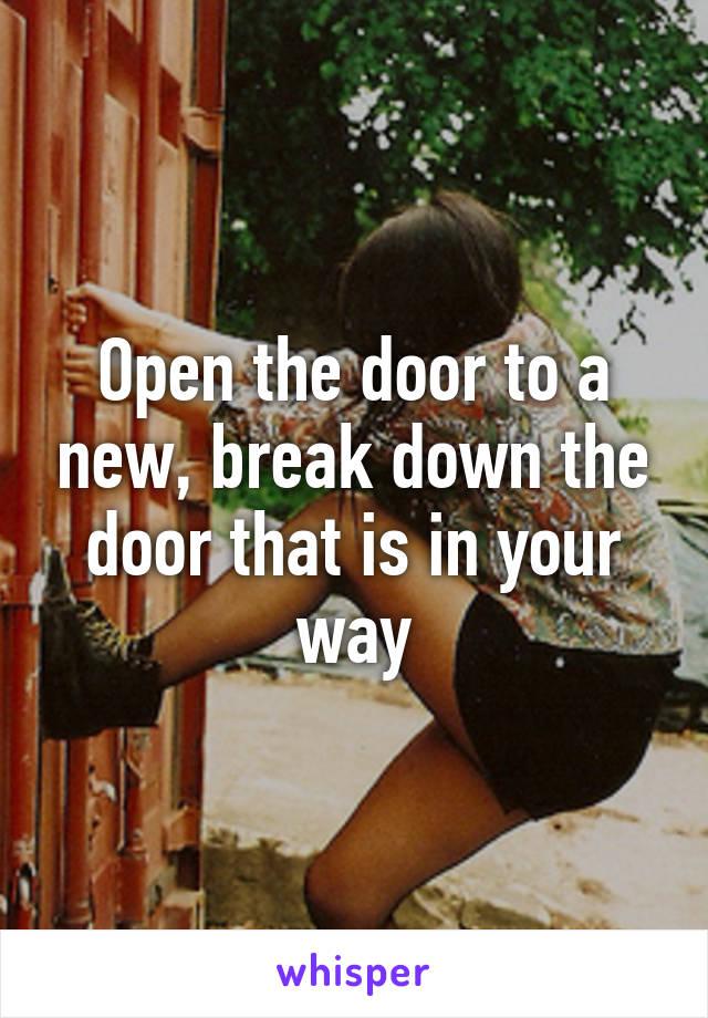 Open the door to a new, break down the door that is in your way