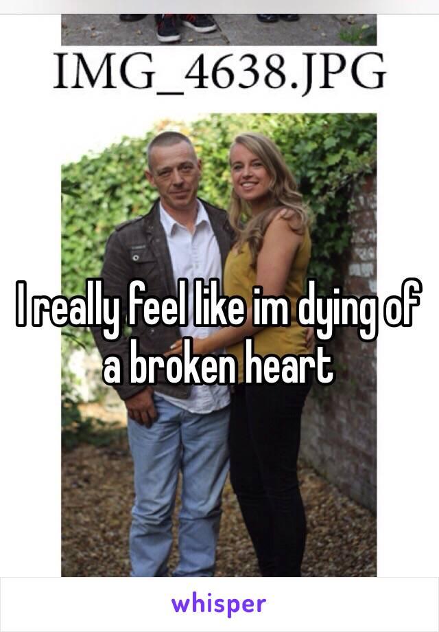 I really feel like im dying of a broken heart