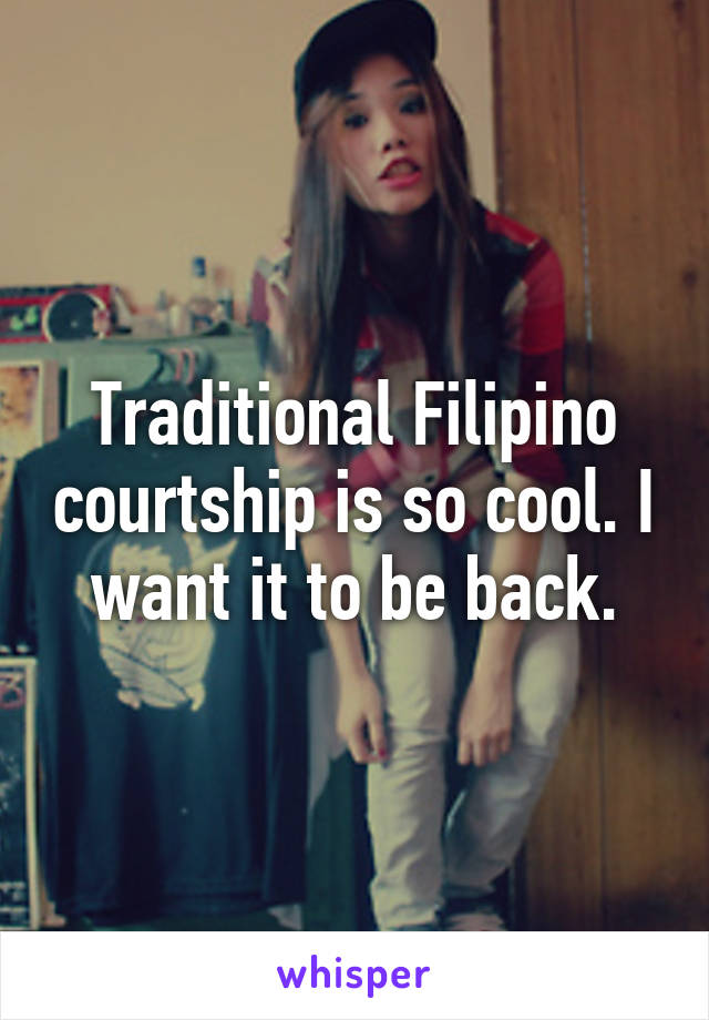Traditional Filipino courtship is so cool. I want it to be back.
