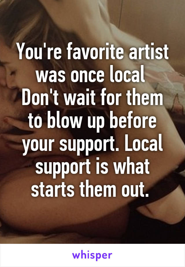 You're favorite artist was once local  Don't wait for them to blow up before your support. Local support is what starts them out.