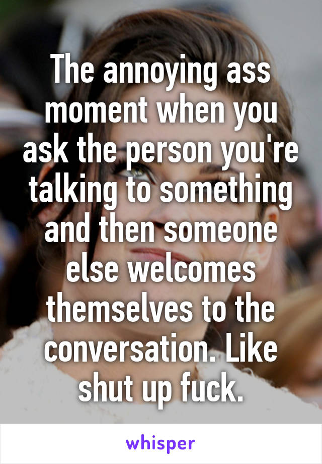The annoying ass moment when you ask the person you're talking to something and then someone else welcomes themselves to the conversation. Like shut up fuck.