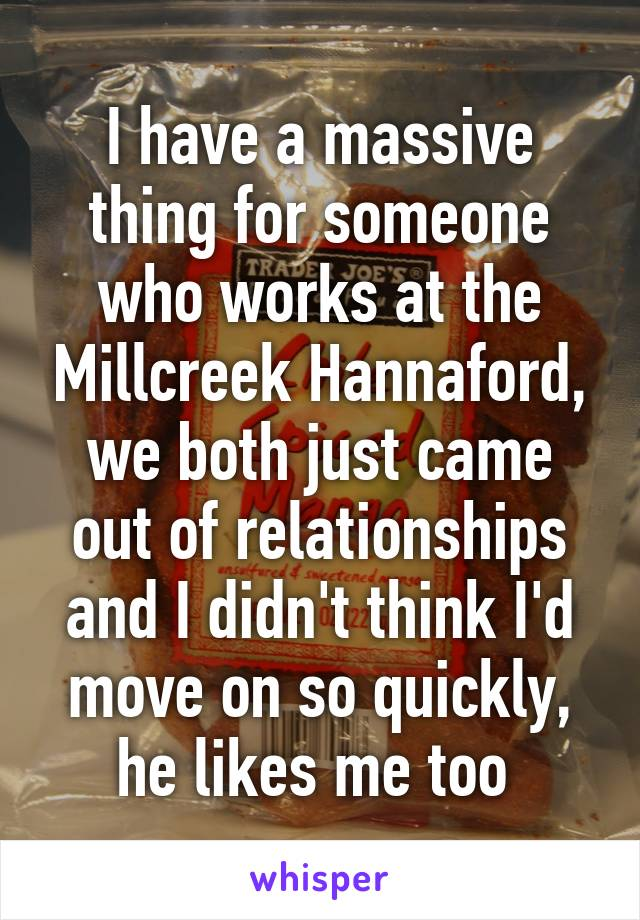 I have a massive thing for someone who works at the Millcreek Hannaford, we both just came out of relationships and I didn't think I'd move on so quickly, he likes me too